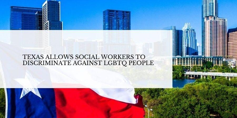 Texas allows social workers to discriminate the LGBTQ people.